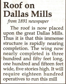 The roof is now placed upon the great Dallas Mills. Thus it is that this immense structure is rapidly nearing completion. The wing now nearly completed is three hundred and fifty feet long, one hundred and fifteen feet wide, five stories high. It will require eighteen hundred operatives to run this mill.