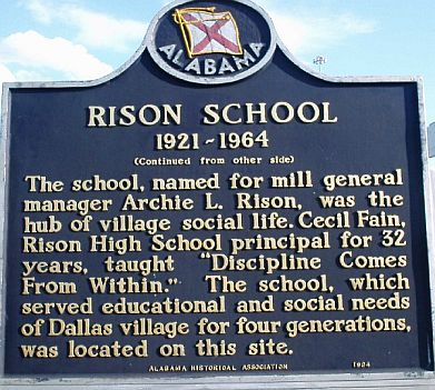 Rison Historic Marker: The school, named for mill general manager Archie L. Rison, was the hub of village social life. Cecil Fain, Rison High School principal for 32 years, taught ''Discipline Comes From Within''. The school, which served educational and social needs of Dallas village for four generations, was located on this site.